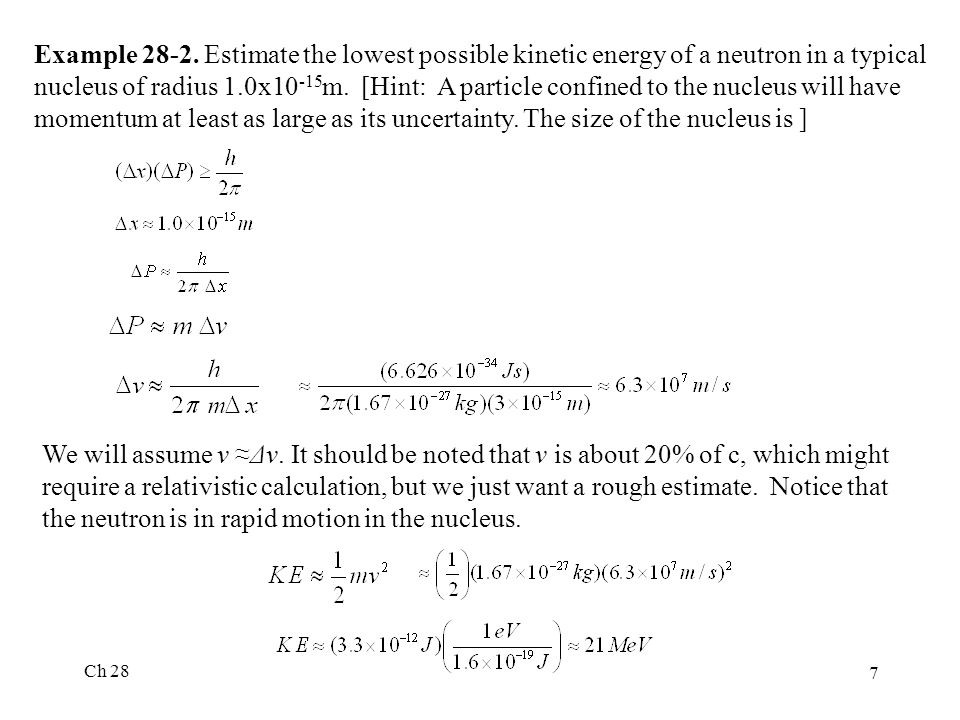 Example 28-2. Estimate the lowest possible kinetic energy of a neutron in a typical nucleus of radius 1.0x10-15m. [Hint: A particle confined to the nucleus will have momentum at least as large as its uncertainty. The size of the nucleus is ]